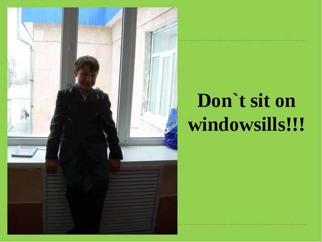Don`t sit on windowsills!!!