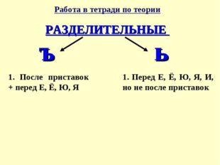 Работа в тетради по теории РАЗДЕЛИТЕЛЬНЫЕ ъ ь 1. После приставок + перед Е, Ё