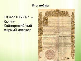 Итог войны 10 июля 1774 г. – Кючук-Кайнарджийский мирный договор