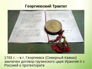 Георгиевский Трактат 1783 г. – в г. Георгиевск (Северный Кавказ) заключен до