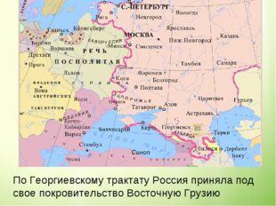По Георгиевскому трактату Россия приняла под свое покровительство Восточную