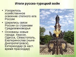 Итоги русско-турецкий войн Ускорилось хозяйственное освоение степного юга Рос