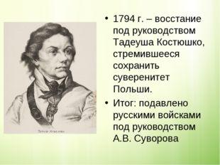 1794 г. – восстание под руководством Тадеуша Костюшко, стремившееся сохранить