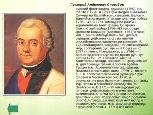 Григорий Андреевич Спиридов русский флотоводец, адмирал (1769). На флоте с 1