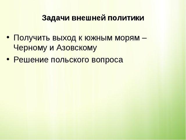 Задачи внешней политики Получить выход к южным морям – Черному и Азовскому Ре...