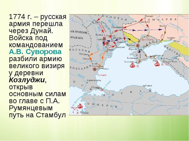 1774 г. – русская армия перешла через Дунай. Войска под командованием А.В. С...