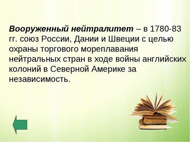 Вооруженный нейтралитет – в 1780-83 гг. союз России, Дании и Швеции с целью...
