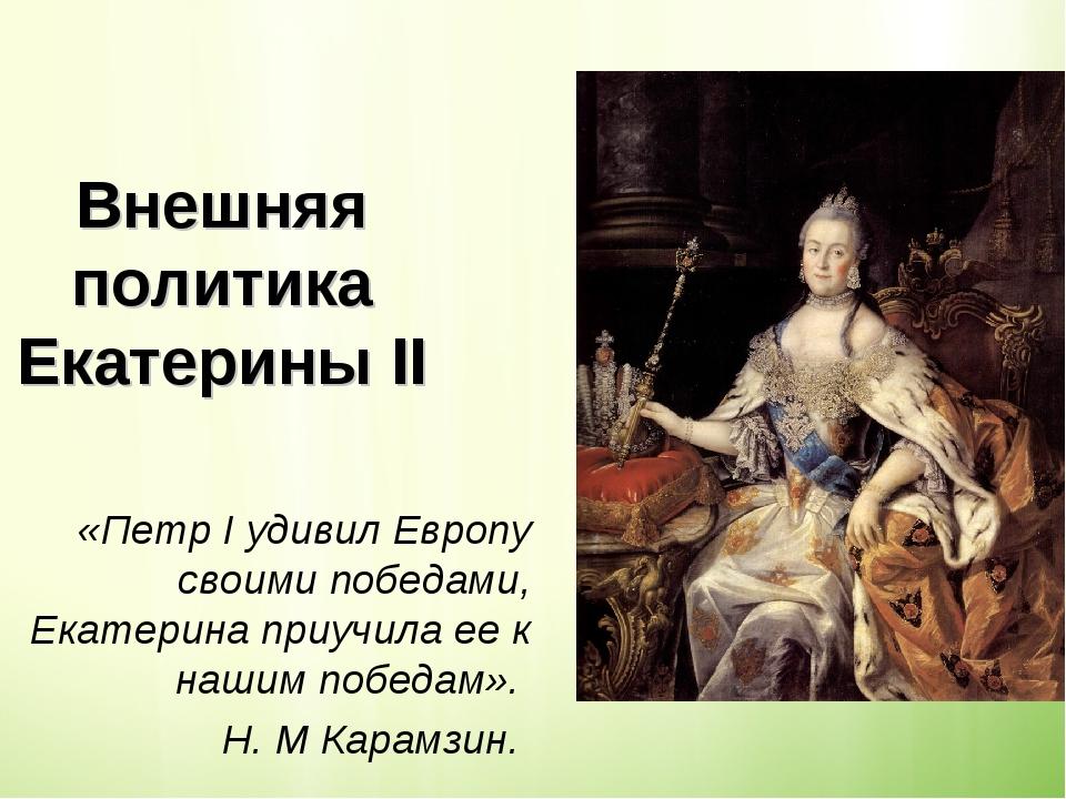 Внешняя политика Екатерины II «ПетрIудивил Европу своими победами, Екатерин...