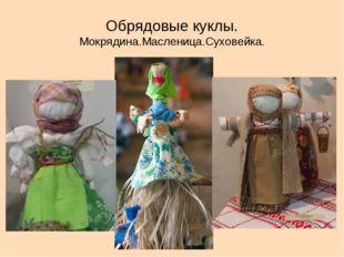 Обрядовые куклы. Мокрядина.Масленица.Суховейка.