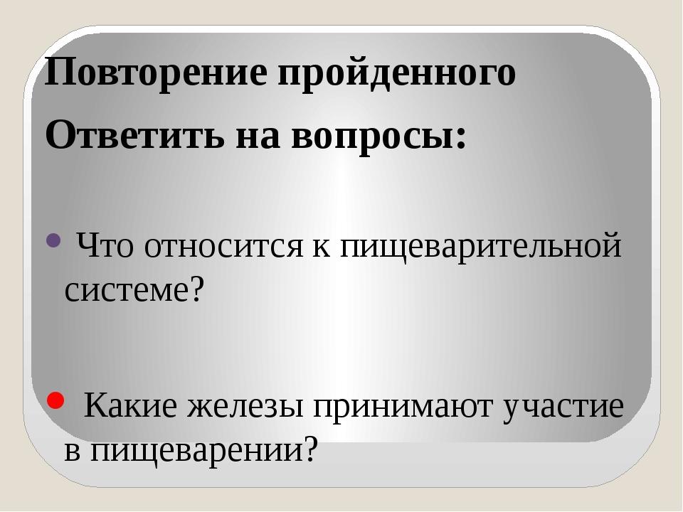 Повторение пройденного Ответить на вопросы: Что относится к пищеварительной с...