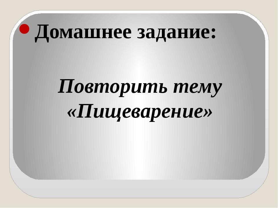 Домашнее задание: Повторить тему «Пищеварение»