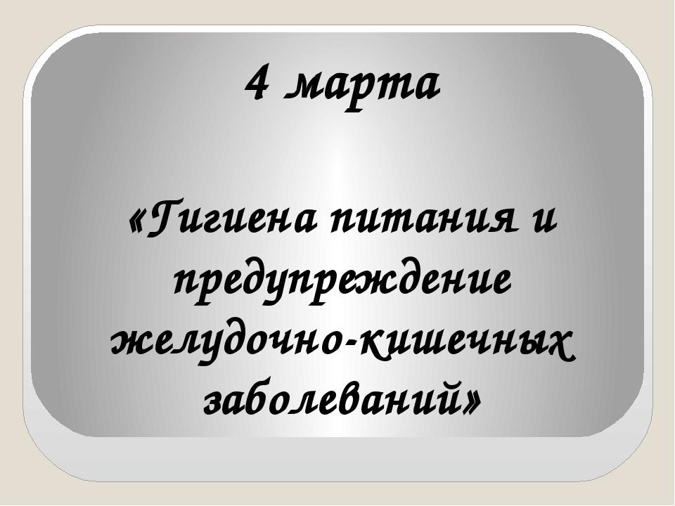 4 марта «Гигиена питания и предупреждение желудочно-кишечных заболеваний»