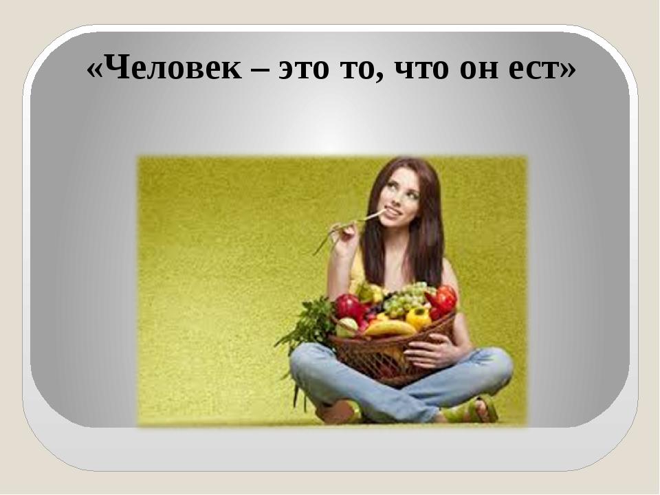 «Человек – это то, что он ест»