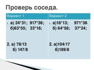Проверь соседа. Вариант 1 Вариант 2 а) 24*31; 917*36; б)63*55; 33*16; 2. а) 7