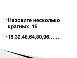 Назовите несколько кратных 16 16,32,48,64,80,96…….