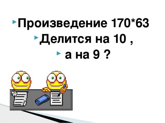 Произведение 170*63 Делится на 10 , а на 9 ?
