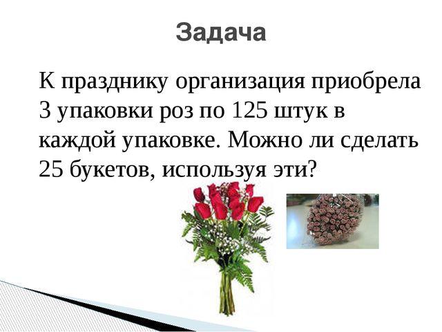 Задача К празднику организация приобрела 3 упаковки роз по 125 штук в каждой...