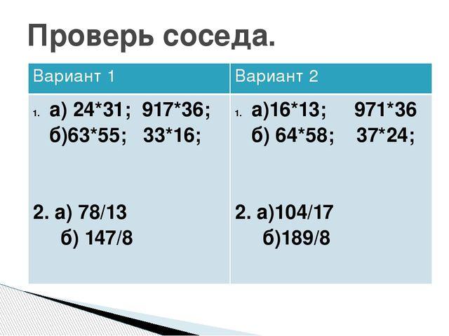 Проверь соседа. Вариант 1 Вариант 2 а) 24*31; 917*36; б)63*55; 33*16; 2. а) 7...