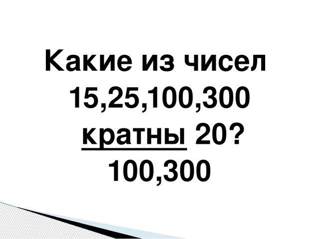 Какие из чисел 15,25,100,300 кратны 20? 100,300