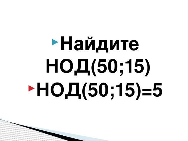 Найдите НОД(50;15) НОД(50;15)=5