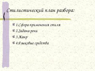 Стилистический план разбора: 1.Сфера применения стиля 2.Задача речи 3.Жанр 4.