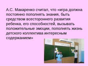 А.С. Макаренко считал, что «игра должна постоянно пополнять знания, быть сред