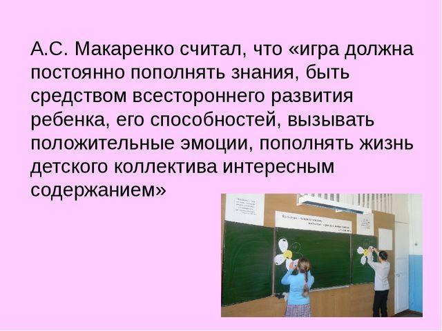 А.С. Макаренко считал, что «игра должна постоянно пополнять знания, быть сред...