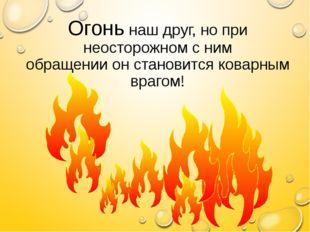 Огонь наш друг, но при неосторожном с ним обращении он становится коварным вр