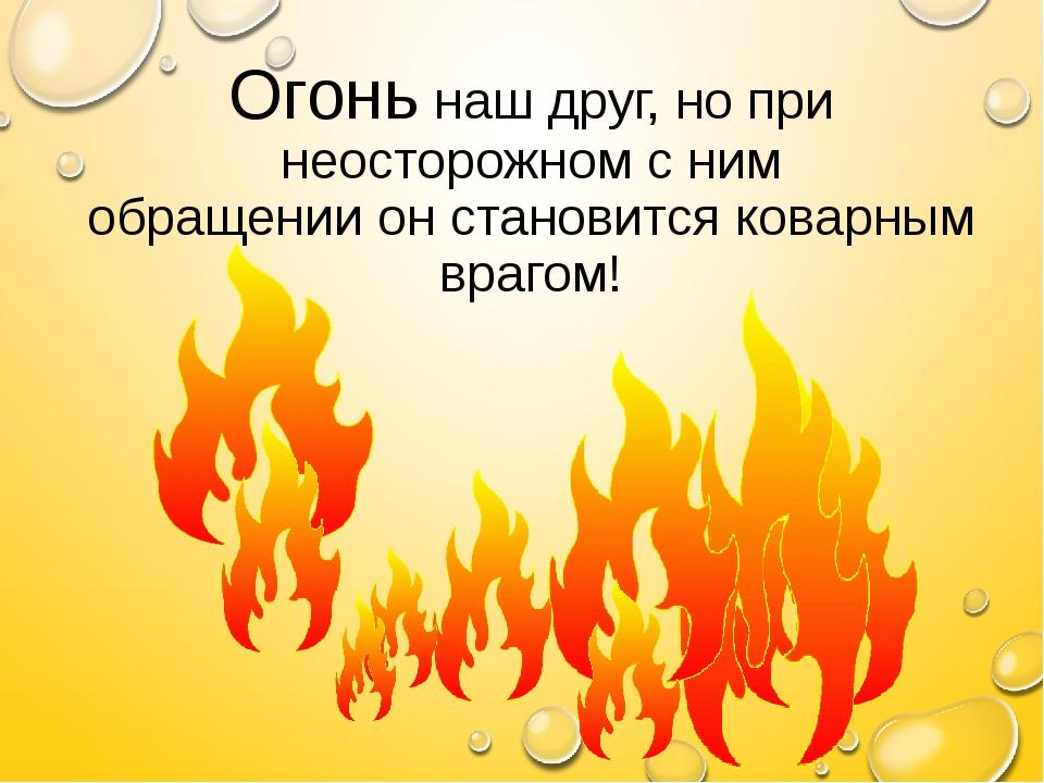 Огонь наш друг, но при неосторожном с ним обращении он становится коварным вр...