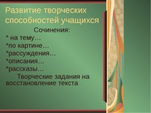 Развитие творческих способностей учащихся Сочинения: * на тему… *по картине…
