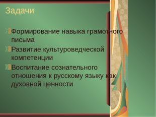 Задачи Формирование навыка грамотного письма Развитие культуроведческой компе