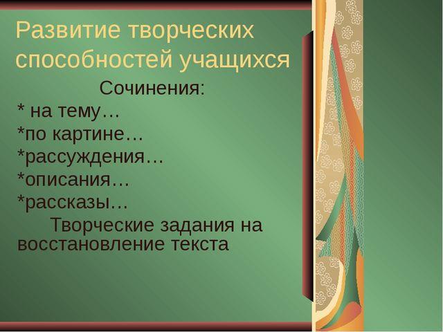 Развитие творческих способностей учащихся Сочинения: * на тему… *по картине…...