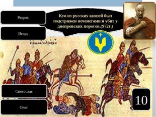 10 Кто из русских князей был подстрижен печенегами и убит у днепровских порог