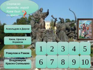 10 5 9 8 7 6 4 3 2 1 Согласно легенде, город Киев был основан: Аскольдом и Ди