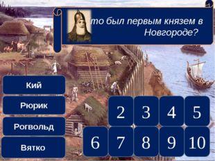 10 5 9 8 7 6 4 3 2 Кий Рюрик Рогвольд Вятко Кто был первым князем в Новгороде?