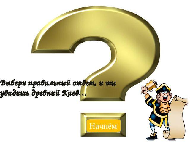 Выбери правильный ответ, и ты увидишь древний Киев… Начнём