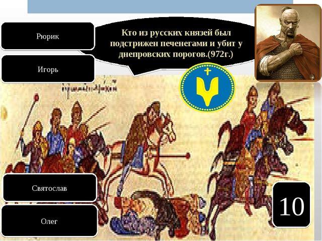 10 Кто из русских князей был подстрижен печенегами и убит у днепровских порог...