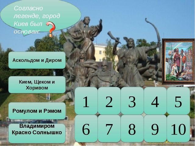 10 5 9 8 7 6 4 3 2 1 Согласно легенде, город Киев был основан: Аскольдом и Ди...