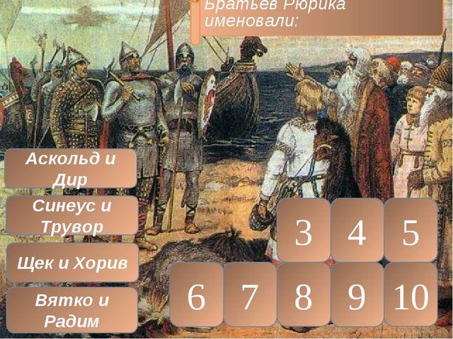 10 5 9 8 7 6 4 3 Аскольд и Дир Синеус и Трувор Щек и Хорив Вятко и Радим Брат...