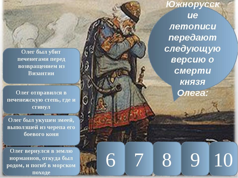 10 9 8 7 6 Южнорусские летописи передают следующую версию о смерти князя Олег...