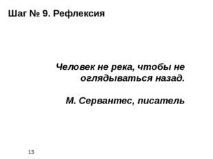 Шаг № 9. Рефлексия Человек не река, чтобы не оглядываться назад. М. Серванте
