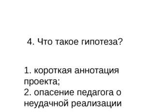 4. Что такое гипотеза? 1. короткая аннотация проекта; 2. опасение педагога о