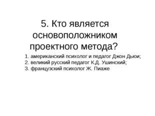 5. Кто является основоположником проектного метода? 1. американский психолог