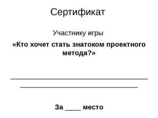 Сертификат Участнику игры «Кто хочет стать знатоком проектного метода?»  ___