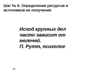Шаг № 6. Определение ресурсов и источников их получения Исход крупных дел ча