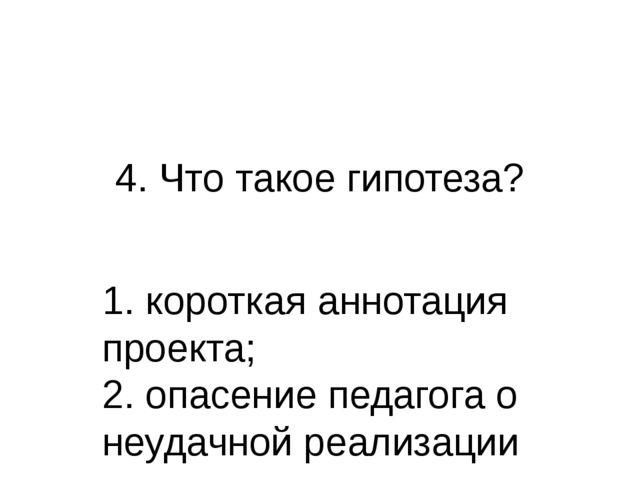 4. Что такое гипотеза? 1. короткая аннотация проекта; 2. опасение педагога о...