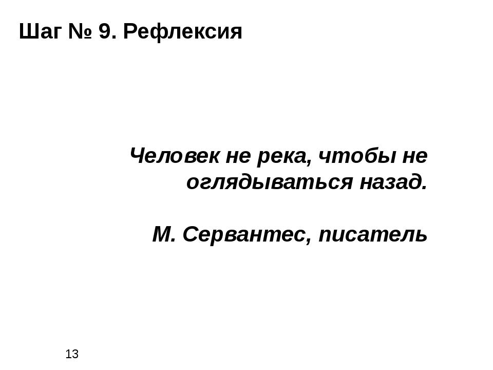 Шаг № 9. Рефлексия Человек не река, чтобы не оглядываться назад. М. Серванте...