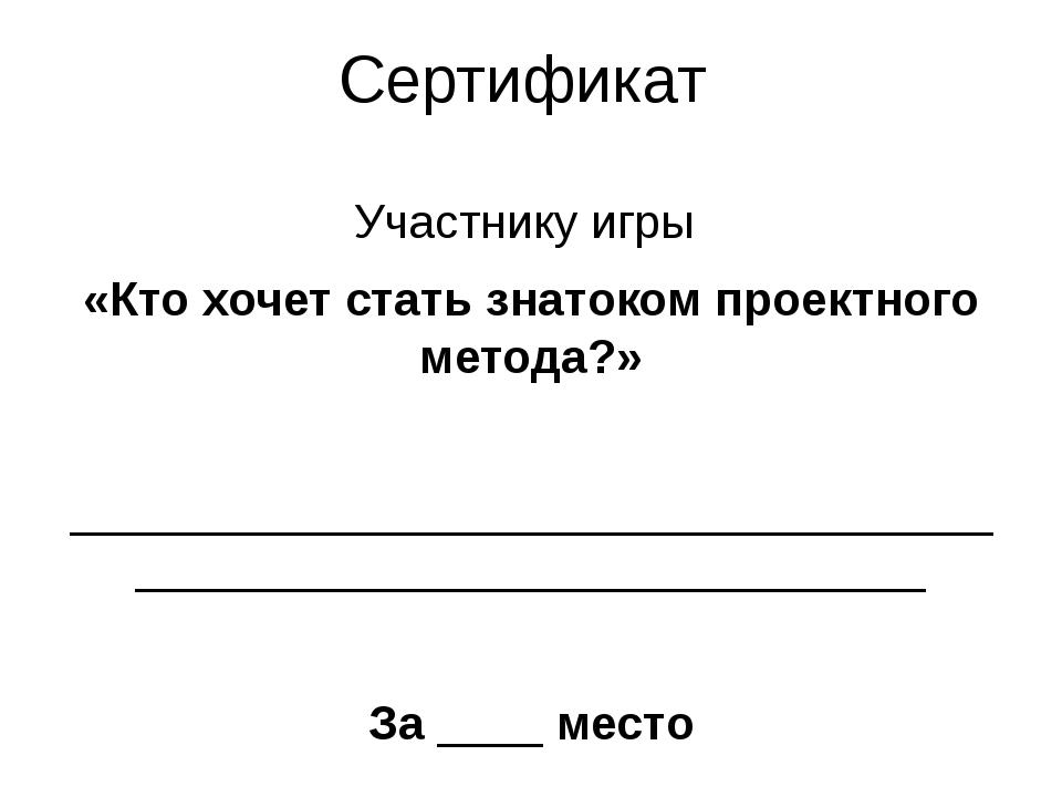 Сертификат Участнику игры «Кто хочет стать знатоком проектного метода?»  ___...
