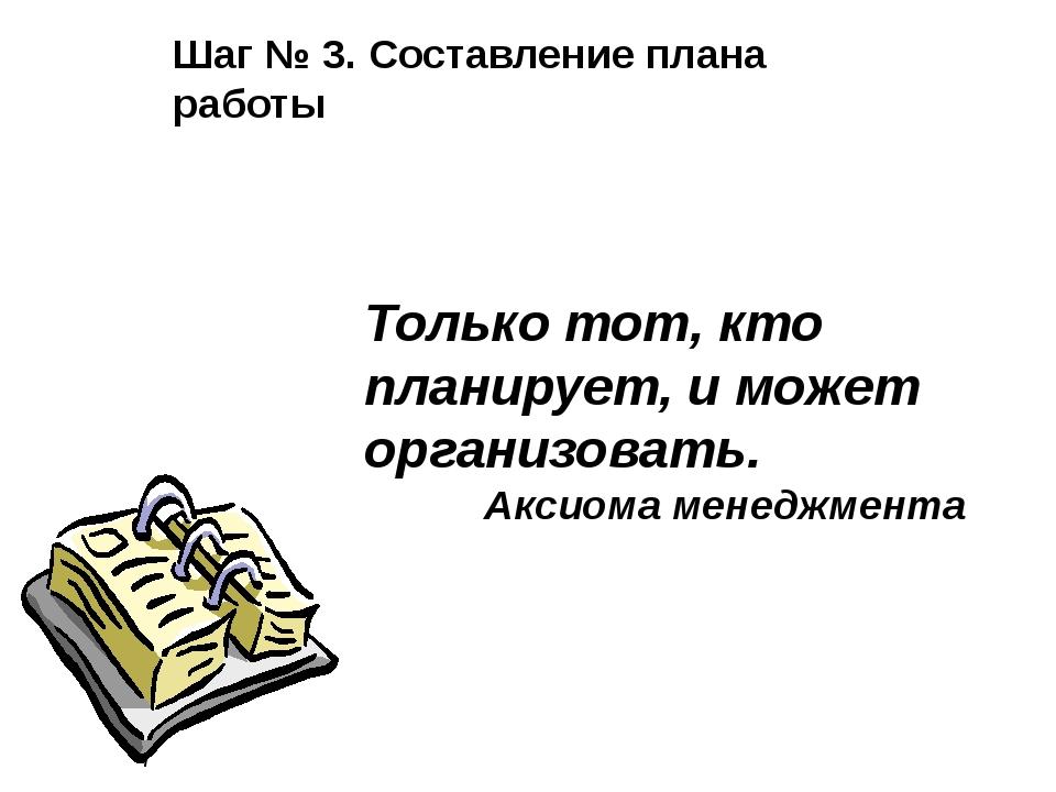 Шаг № 3. Составление плана работы Только тот, кто планирует, и может организ...