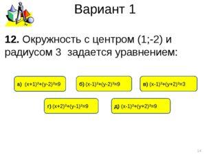 Вариант 1 12. Окружность с центром (1;-2) и радиусом 3 задается уравнением: *